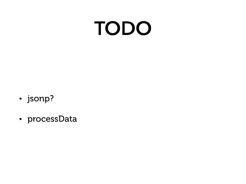 TODO • jsonp? • processData