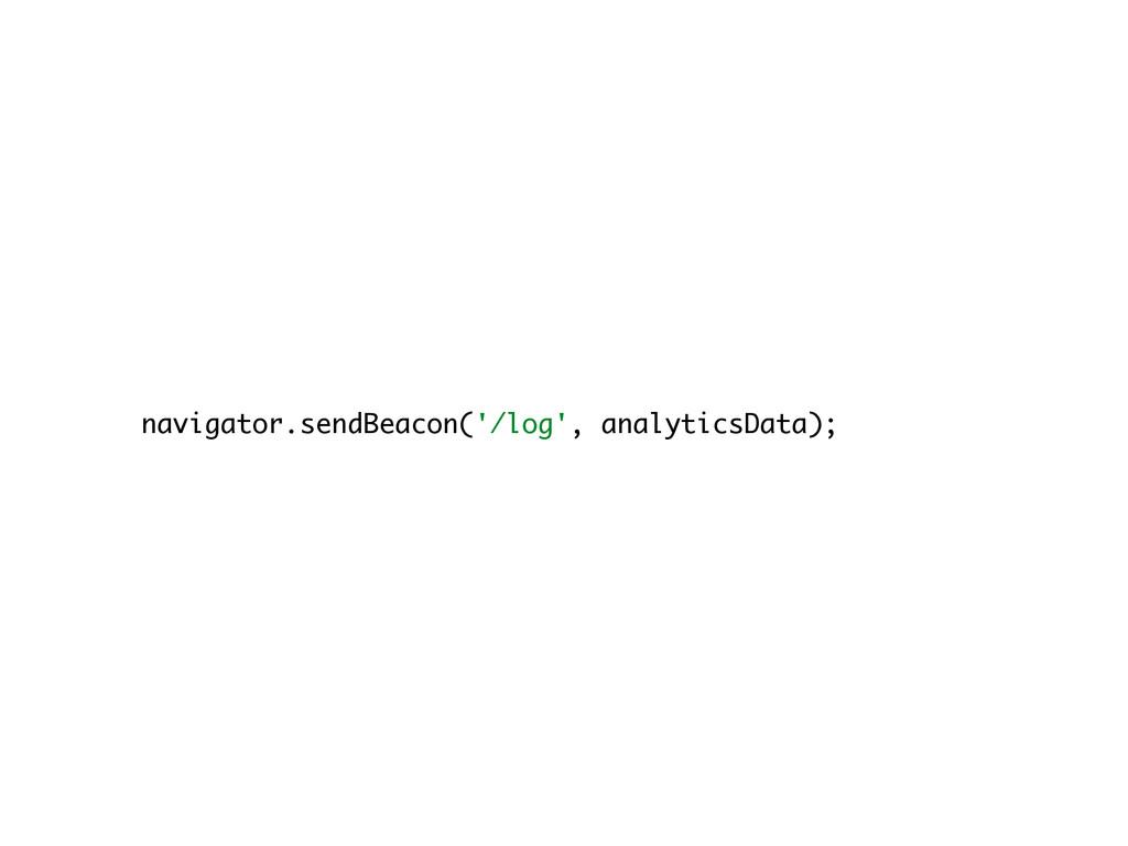 navigator.sendBeacon('/log', analyticsData);