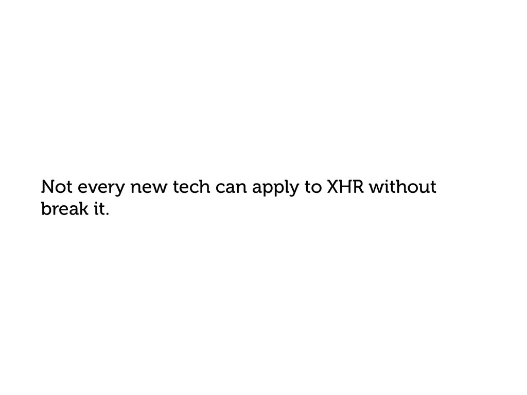 Not every new tech can apply to XHR without bre...