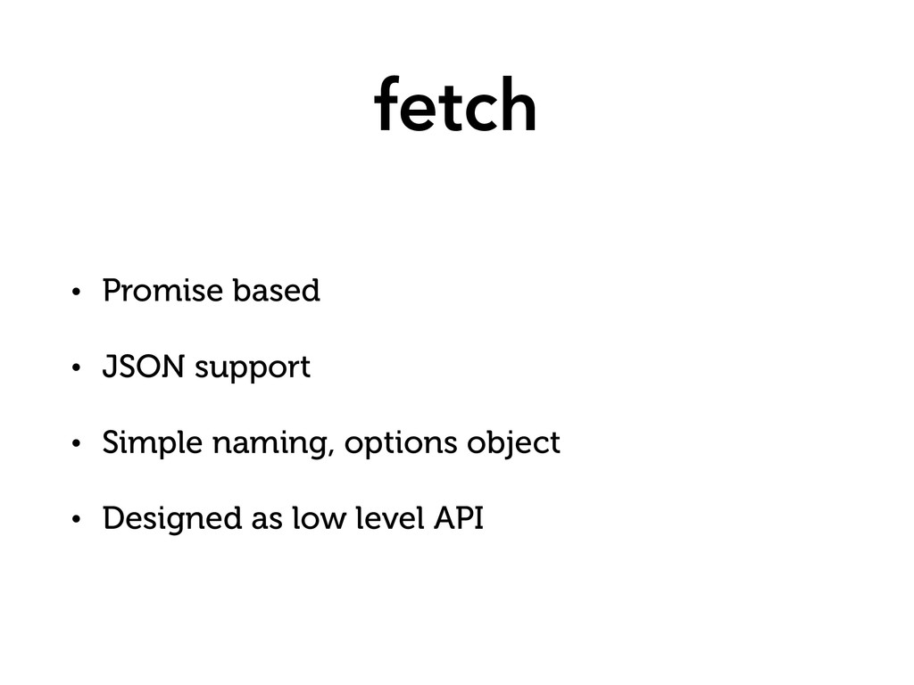 fetch • Promise based • JSON support • Simple n...