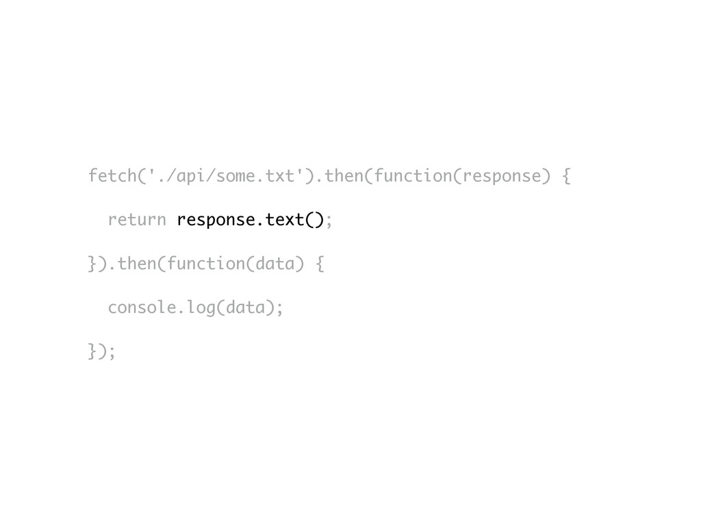 fetch('./api/some.txt').then(function(response)...