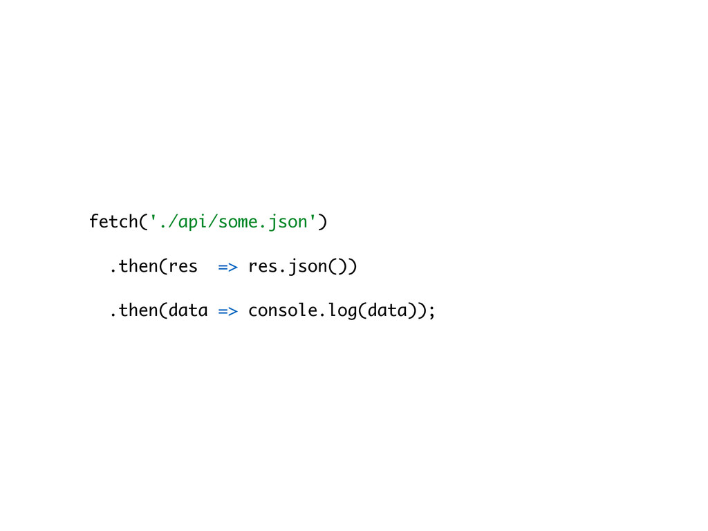 fetch('./api/some.json') .then(res => res.json(...