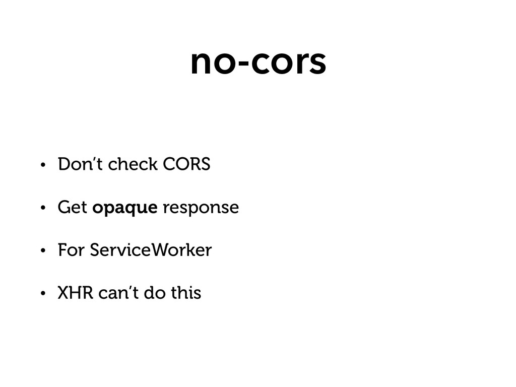 no-cors • Don't check CORS • Get opaque respons...