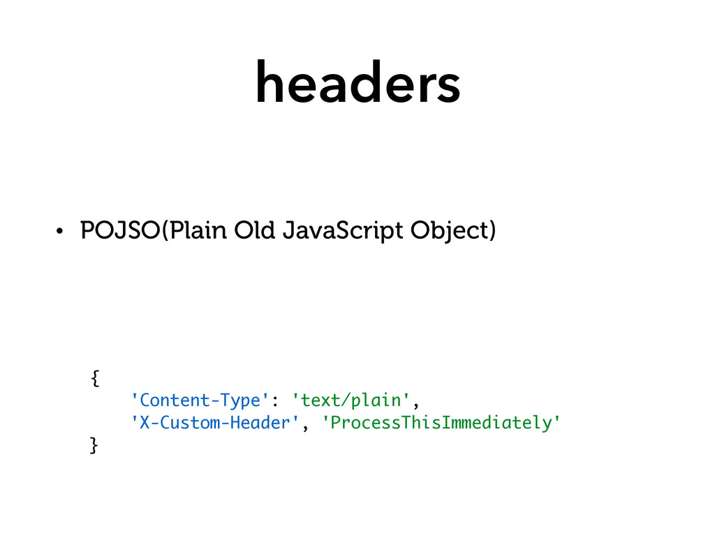 headers • POJSO(Plain Old JavaScript Object) { ...