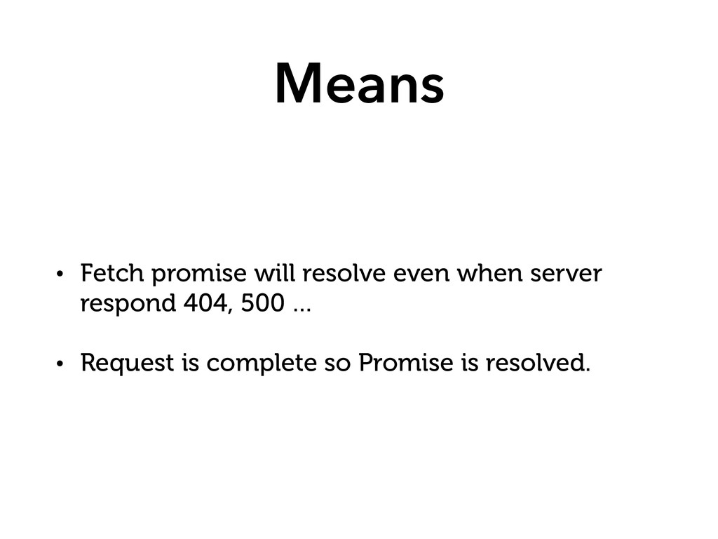 Means • Fetch promise will resolve even when se...
