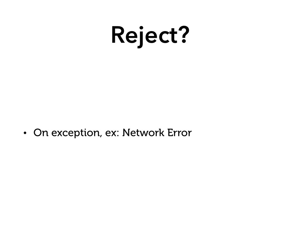 Reject? • On exception, ex: Network Error