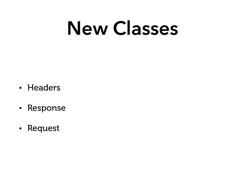 New Classes • Headers • Response • Request