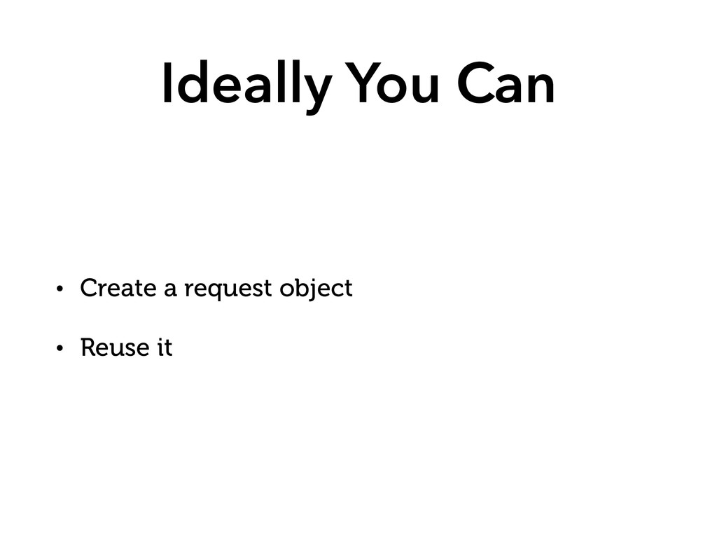 Ideally You Can • Create a request object • Reu...