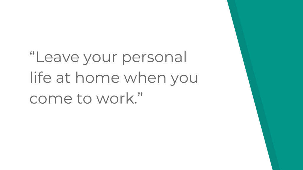 """Leave your personal life at home when you come..."