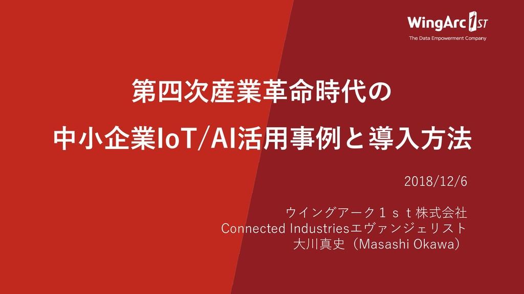 第四次産業革命時代の 中小企業IoT/AI活用事例と導入方法 2018/12/6 ウイングアー...