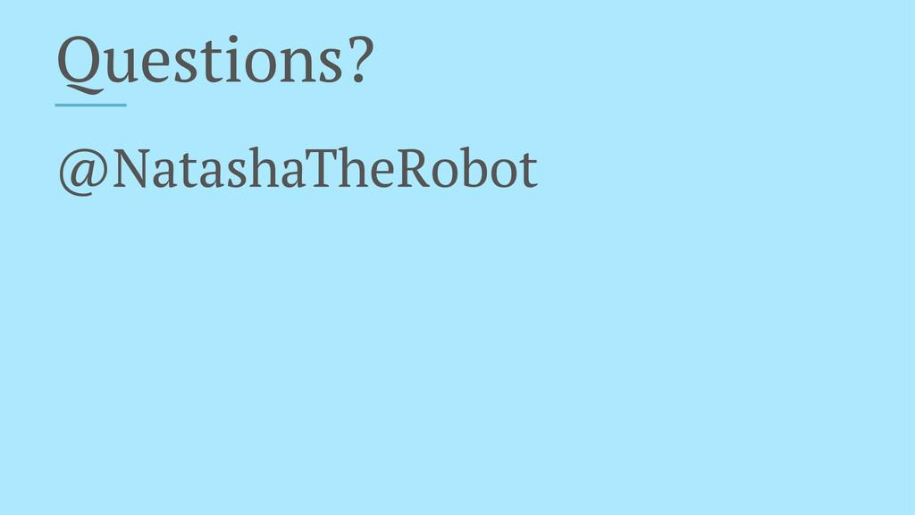 Questions? @NatashaTheRobot