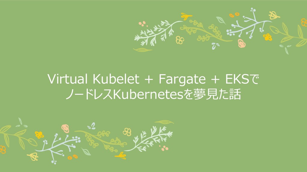 Virtual Kubelet + Fargate + EKSで ノードレスKubernete...