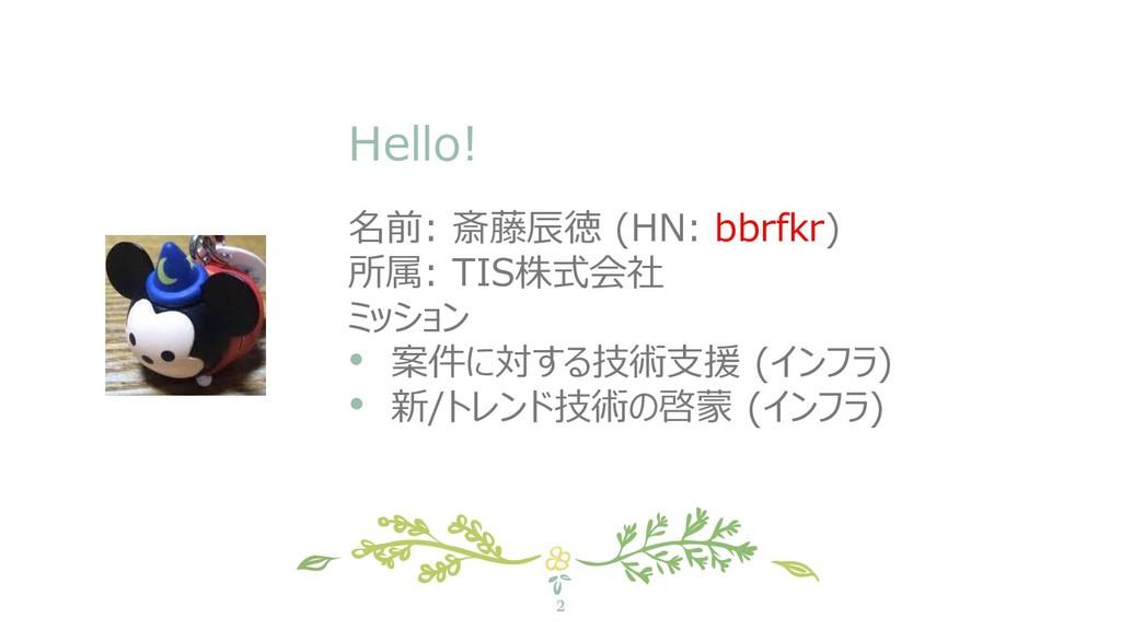Hello! 2 名前: 斎藤辰徳 (HN: bbrfkr) 所属: TIS株式会社 ミッショ...