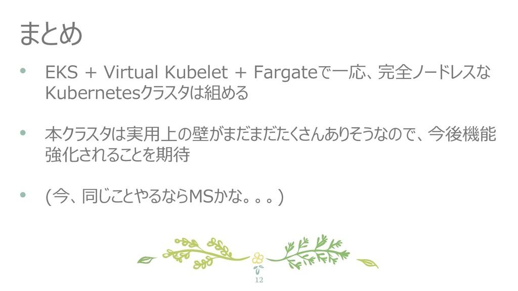 12 まとめ • EKS + Virtual Kubelet + Fargateで一応、完全ノ...