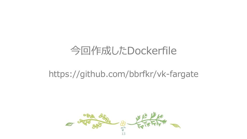13 今回作成したDockerfile https://github.com/bbrfkr/v...