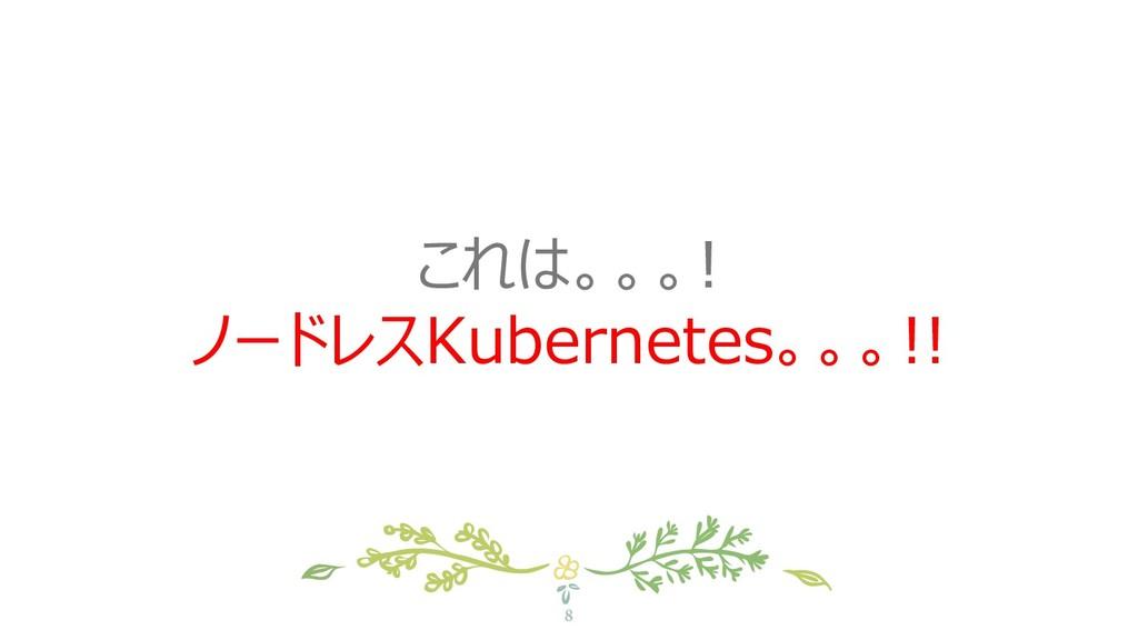 8 これは。。。! ノードレスKubernetes。。。!!
