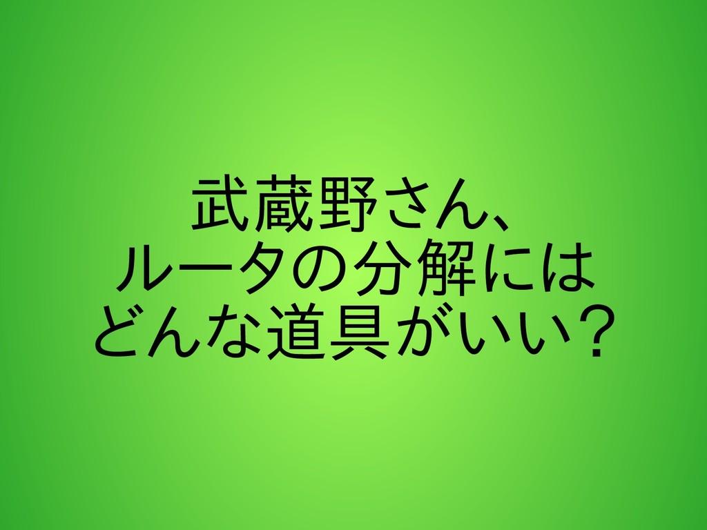 武蔵野さん、 ルータの分解には どんな道具がいい?