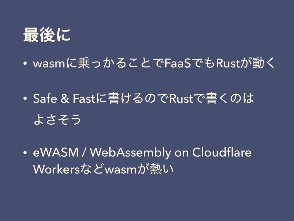 ࠷ޙʹ • wasmʹ͔ͬΔ͜ͱͰFaaSͰRust͕ಈ͘ • Safe & Fastʹॻ...