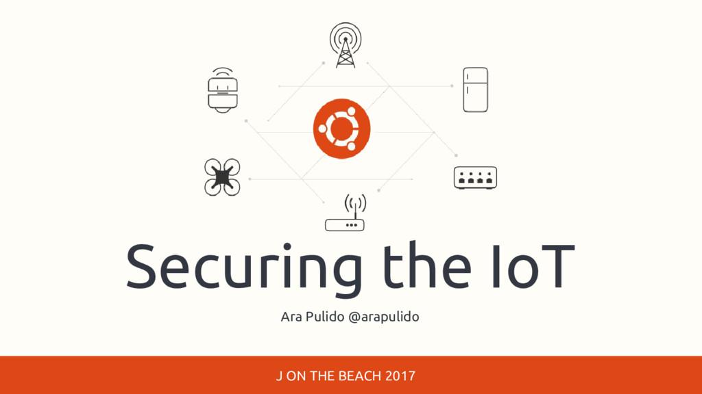 Securing the IoT Ara Pulido @arapulido J ON THE...