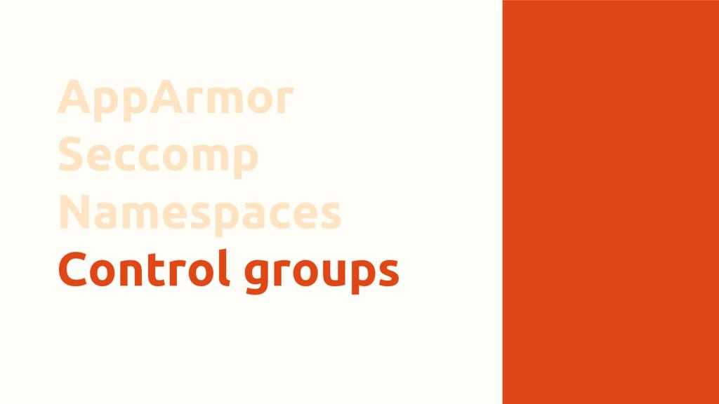 AppArmor Seccomp Namespaces Control groups