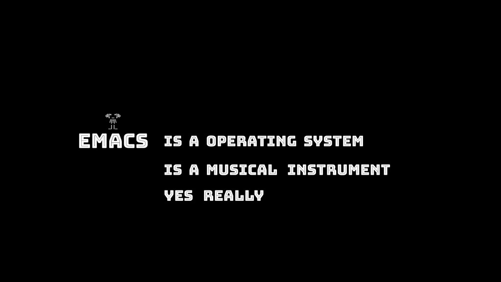 Emacs Is A Operating System d[*_*]b /|!|\ _| |_...