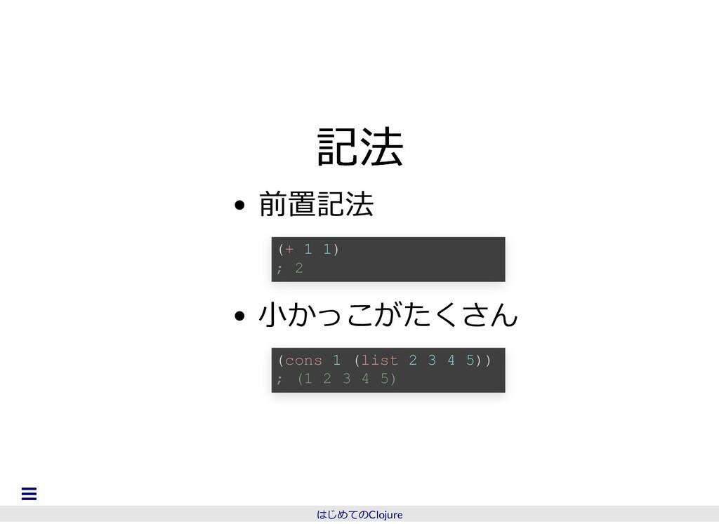 記法 記法 前置記法 ⼩かっこがたくさん (+ 1 1) ; 2 (cons 1 (list ...