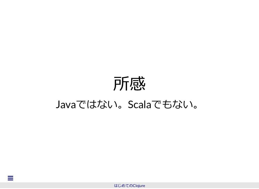 所感 所感 Javaではない。Scalaでもない。 はじめてのClojure 