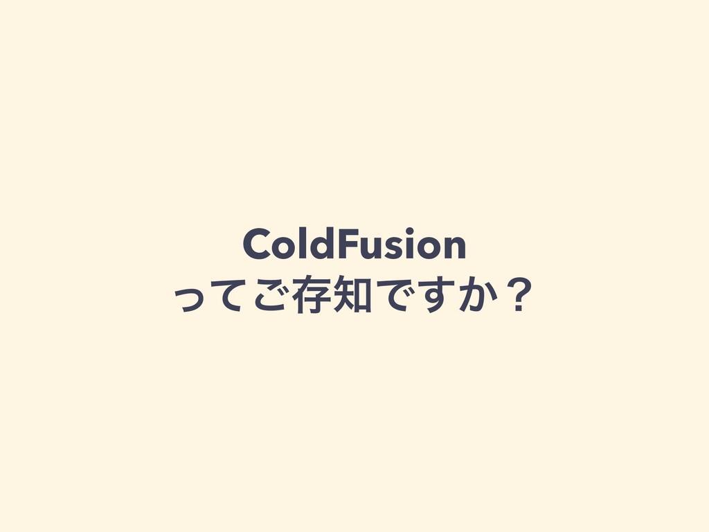 ColdFusion ͬͯ͝ଘͰ͔͢ʁ