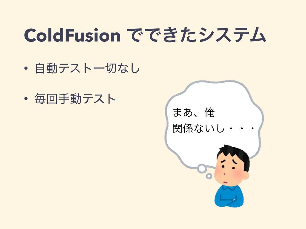 ColdFusion ͰͰ͖ͨγεςϜ • ࣗಈςετҰͳ͠ • ຖճखಈςετ ·͋ɺԶ...