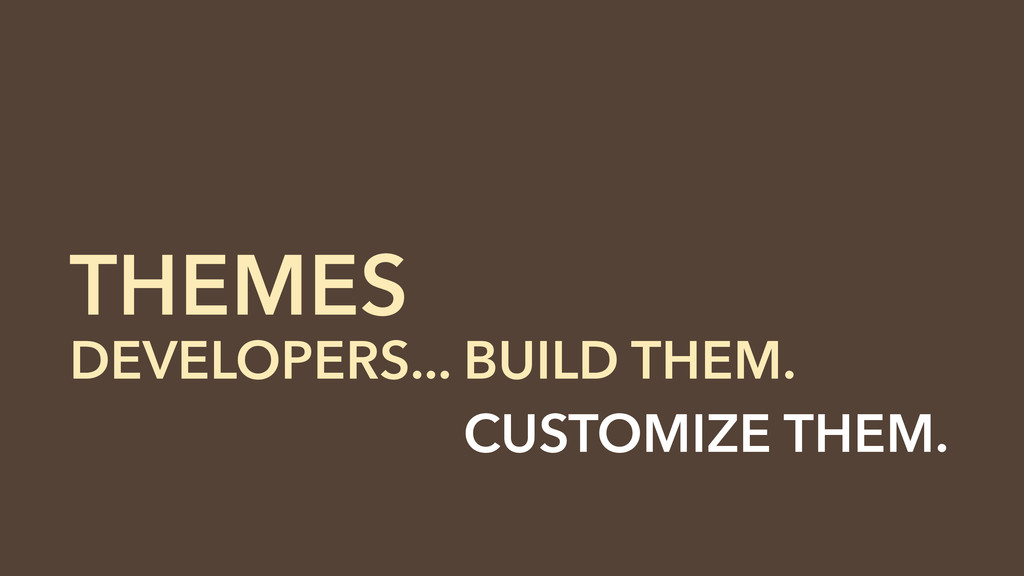 THEMES DEVELOPERS... BUILD THEM. DEVELOPERS... ...