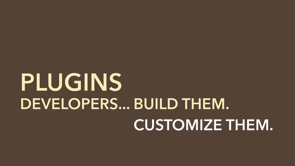 DEVELOPERS... BUILD THEM. DEVELOPERS... CUSTOMI...