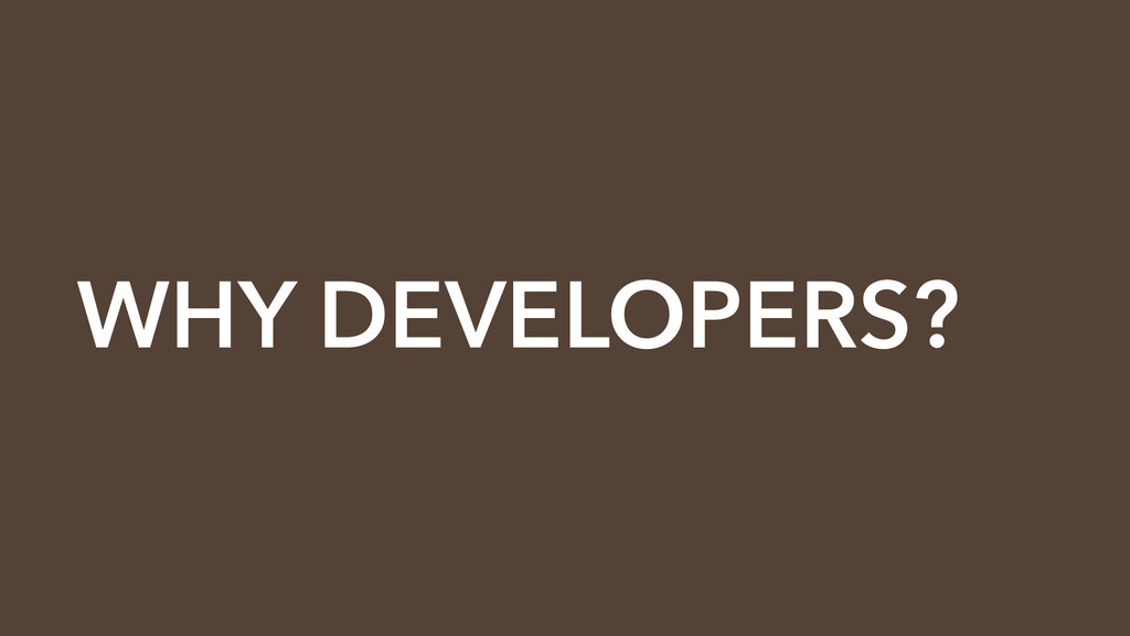 WHY DEVELOPERS?
