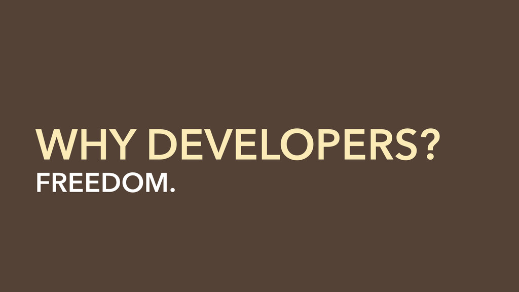 FREEDOM. Developers... customize them. WHY DEVE...