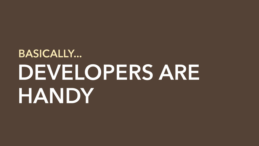 DEVELOPERS ARE HANDY BASICALLY...