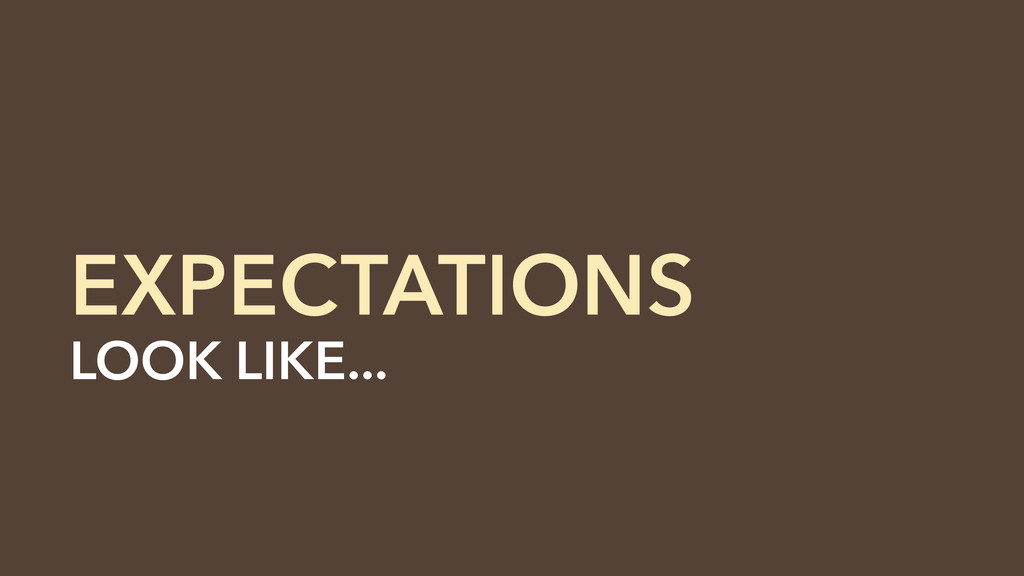 EXPECTATIONS LOOK LIKE... RESPONSIBILITIES. LOO...