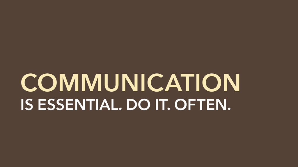 IS ESSENTIAL. DO IT. OFTEN. COMMUNICATION