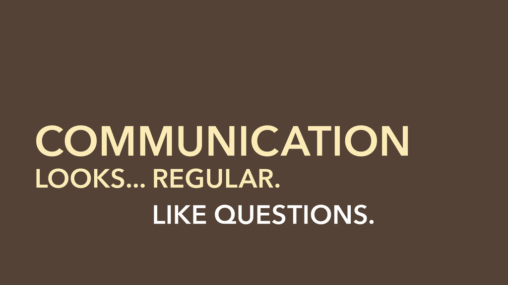 COMMUNICATION LOOKS... REGULAR. LOOKS... LIKE Q...