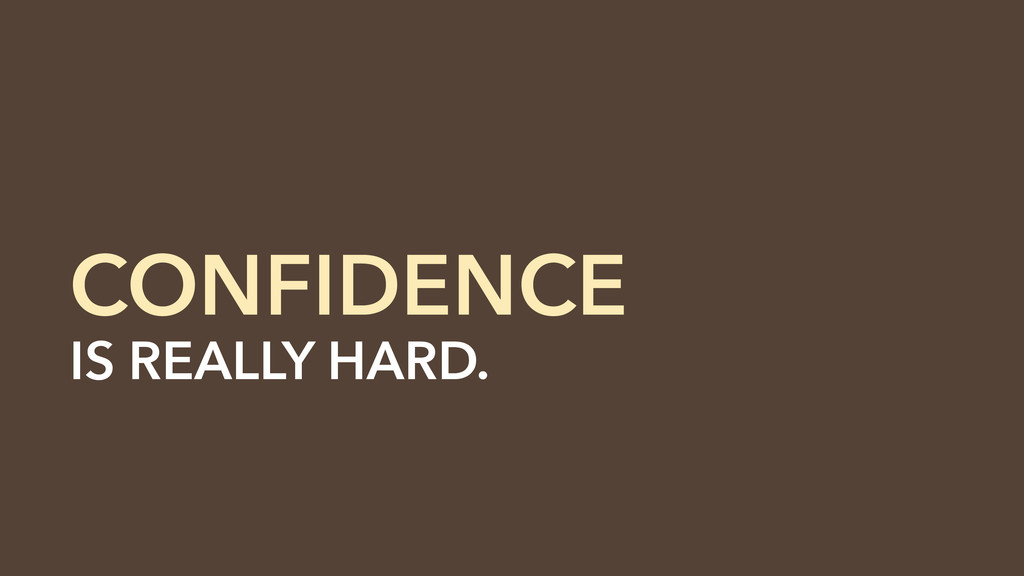 IS REALLY HARD. CONFIDENCE