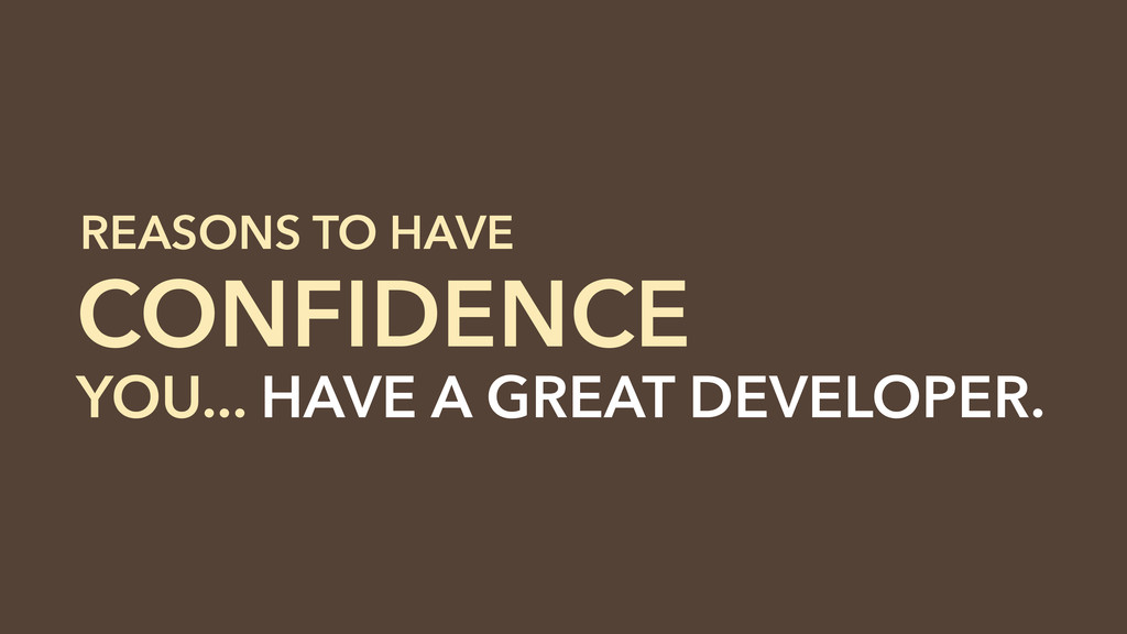 YOU... HAVE A GREAT DEVELOPER. CONFIDENCE REASO...