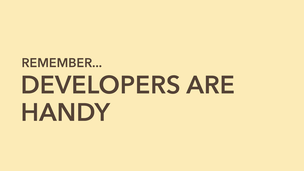 DEVELOPERS ARE HANDY REMEMBER...