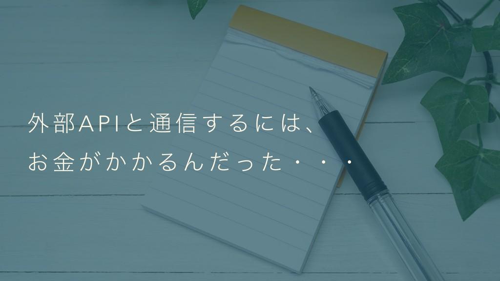 ֎ ෦ A P I ͱ ௨ ৴ ͢ Δ ʹ  ɺ  ͓ ۚ ͕ ͔ ͔ Δ Μ ͩ ͬ ͨ...
