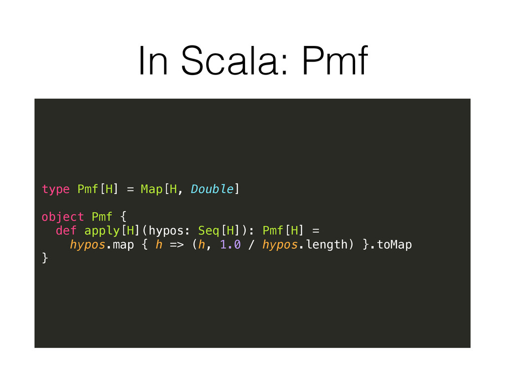 In Scala: Pmf type Pmf[H] = Map[H, Double] obje...