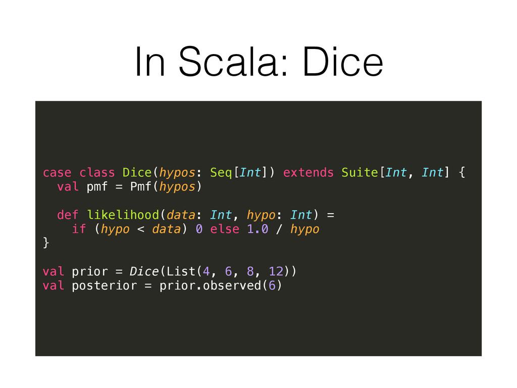 In Scala: Dice case class Dice(hypos: Seq[Int])...