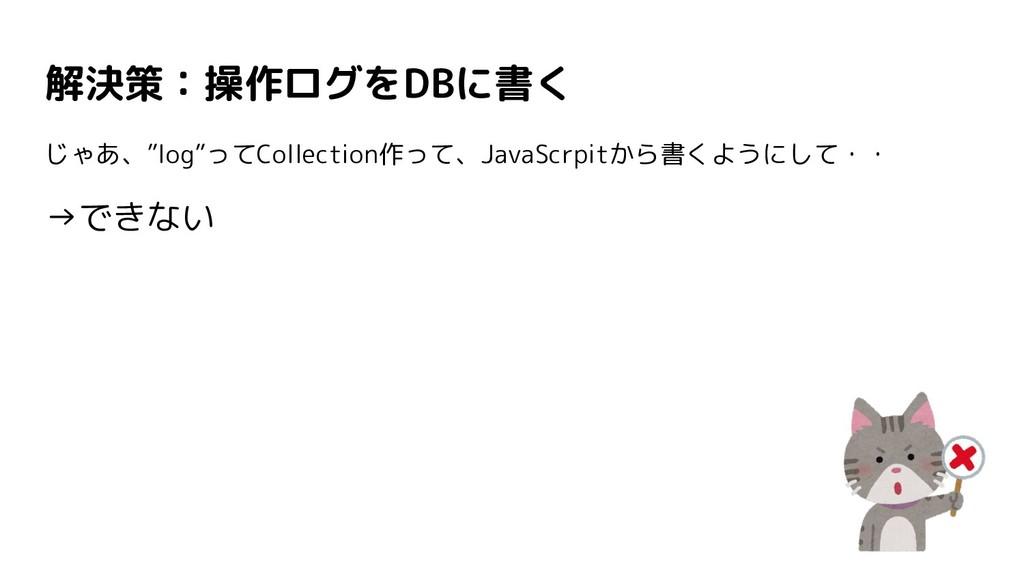 """解決策:操作ログをDBに書く じゃあ、""""log""""ってCollection作って、JavaScr..."""