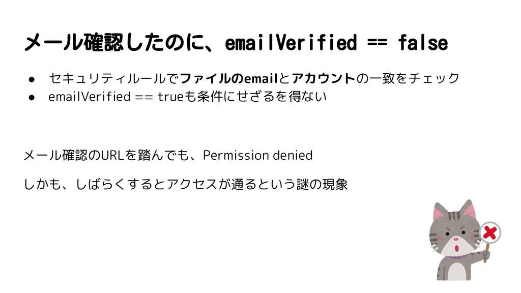 メール確認したのに、emailVerified == false ● セキュリティルールでファ...