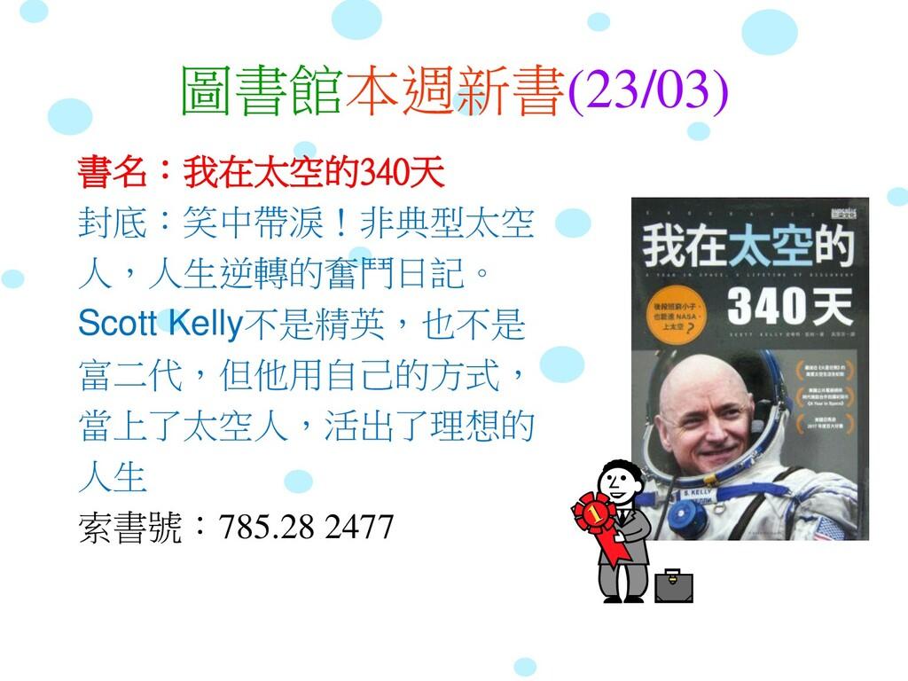 圖書館本週新書(23/03) 書名:我在太空的340天 封底:笑中帶淚!非典型太空 人,人生逆...