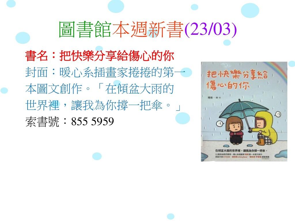 圖書館本週新書(23/03) 書名:把快樂分享給傷心的你 封面:暖心系插畫家捲捲的第一 本圖文...