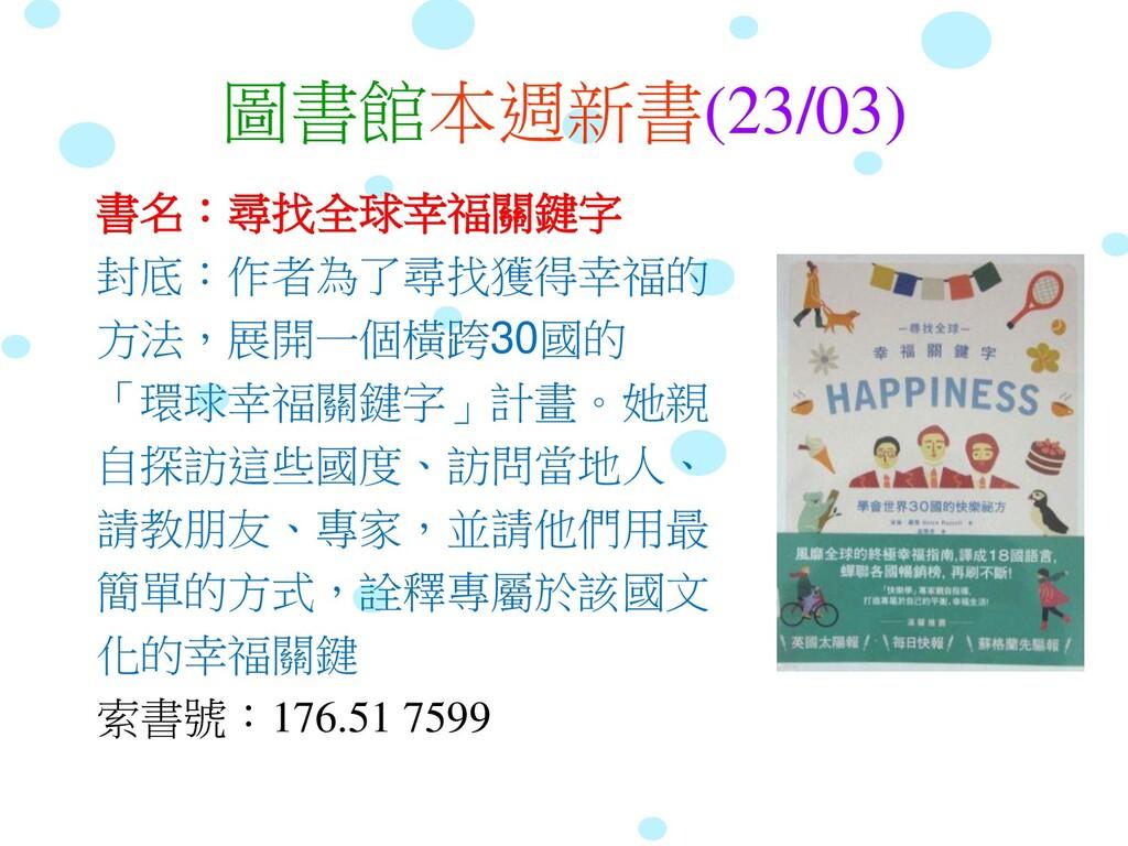 圖書館本週新書(23/03) 書名:尋找全球幸福關鍵字 封底:作者為了尋找獲得幸福的 方法,展...