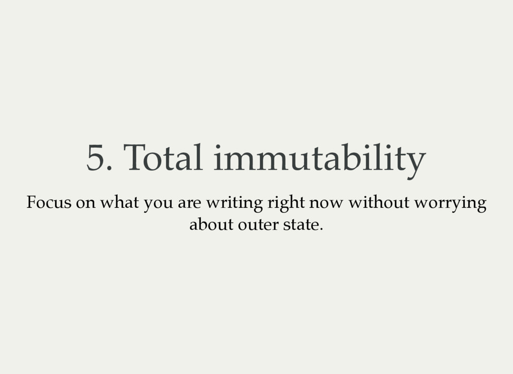 5. Total immutability Focus on what you are wri...