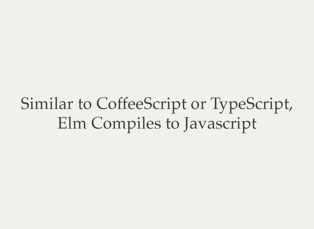 Similar to CoffeeScript or TypeScript, Elm Comp...